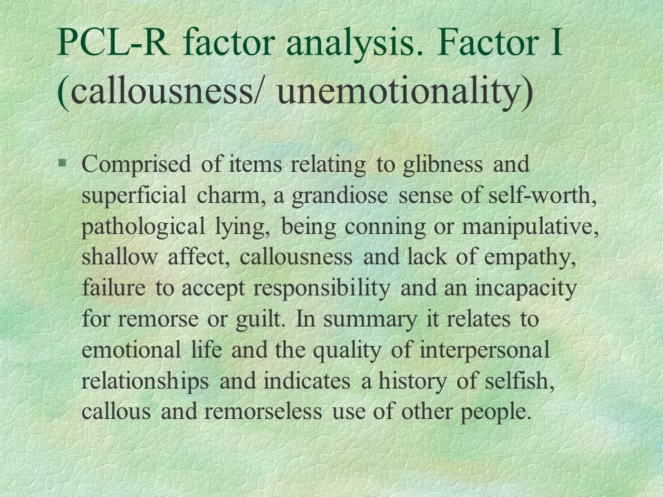 PCL-R factor analysis. Factor I (callousness/ unemotionality) §Comprised of items relating to glibness and superficial charm, a grandiose sense of sel