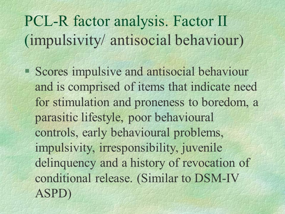 PCL-R factor analysis. Factor II (impulsivity/ antisocial behaviour) §Scores impulsive and antisocial behaviour and is comprised of items that indicat