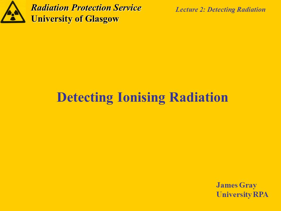 Radiation Protection Service University of Glasgow Lecture 2: Detecting Radiation Detecting Ionising Radiation James Gray University RPA