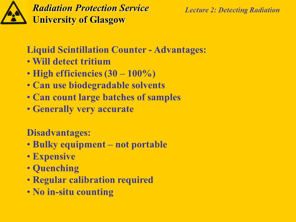 Radiation Protection Service University of Glasgow Lecture 2: Detecting Radiation Liquid Scintillation Counter - Advantages: Will detect tritium High efficiencies (30 – 100%) Can use biodegradable solvents Can count large batches of samples Generally very accurate Disadvantages: Bulky equipment – not portable Expensive Quenching Regular calibration required No in-situ counting
