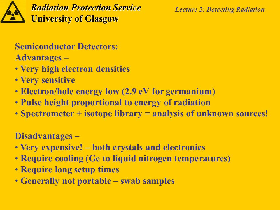 Radiation Protection Service University of Glasgow Lecture 2: Detecting Radiation Semiconductor Detectors: Advantages – Very high electron densities Very sensitive Electron/hole energy low (2.9 eV for germanium) Pulse height proportional to energy of radiation Spectrometer + isotope library = analysis of unknown sources.