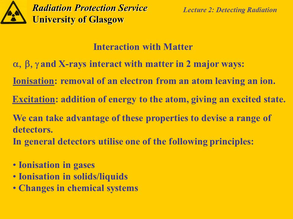 Radiation Protection Service University of Glasgow Lecture 2: Detecting Radiation Interaction with Matter and X-rays interact with matter in 2 major ways: Ionisation: removal of an electron from an atom leaving an ion.
