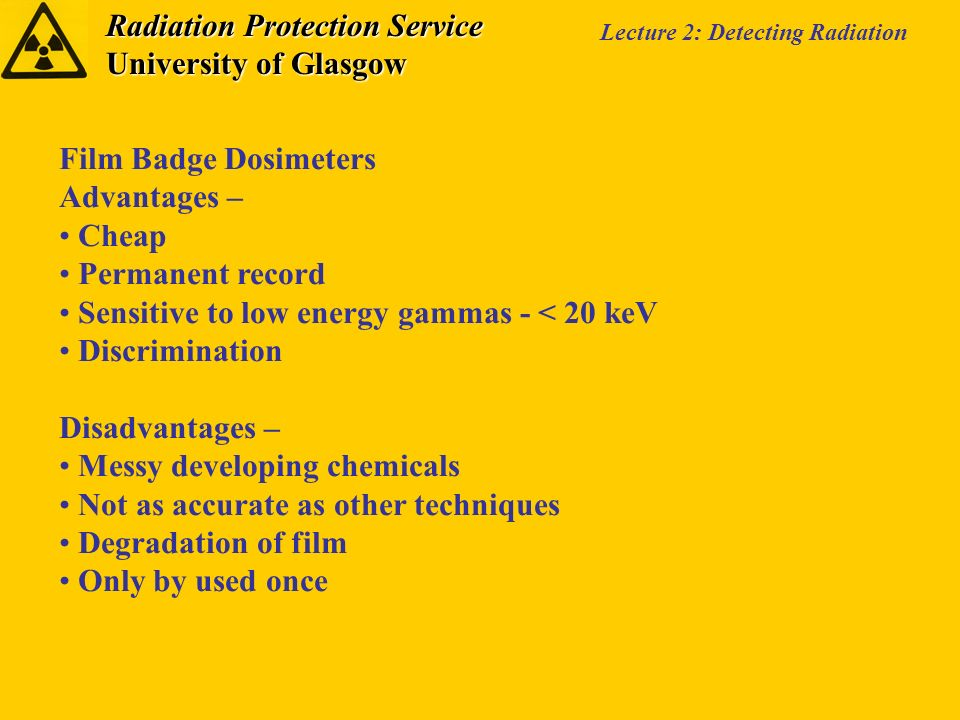 Radiation Protection Service University of Glasgow Lecture 2: Detecting Radiation Film Badge Dosimeters Advantages – Cheap Permanent record Sensitive to low energy gammas - < 20 keV Discrimination Disadvantages – Messy developing chemicals Not as accurate as other techniques Degradation of film Only by used once
