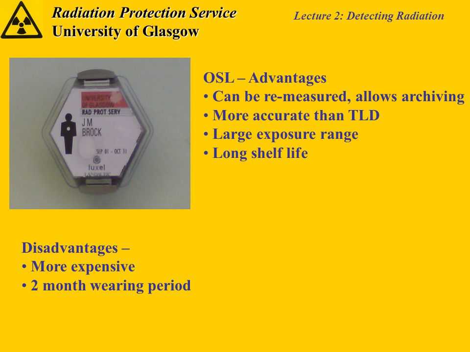 Radiation Protection Service University of Glasgow Lecture 2: Detecting Radiation OSL – Advantages Can be re-measured, allows archiving More accurate than TLD Large exposure range Long shelf life Disadvantages – More expensive 2 month wearing period