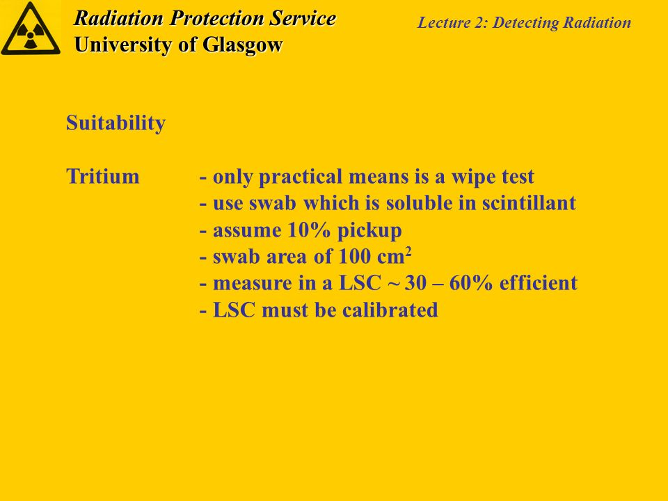 Radiation Protection Service University of Glasgow Lecture 2: Detecting Radiation Suitability Tritium- only practical means is a wipe test - use swab which is soluble in scintillant - assume 10% pickup - swab area of 100 cm 2 - measure in a LSC ~ 30 – 60% efficient - LSC must be calibrated