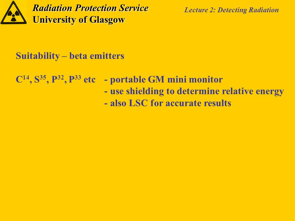 Radiation Protection Service University of Glasgow Lecture 2: Detecting Radiation Suitability – beta emitters C 14, S 35, P 32, P 33 etc- portable GM mini monitor - use shielding to determine relative energy - also LSC for accurate results