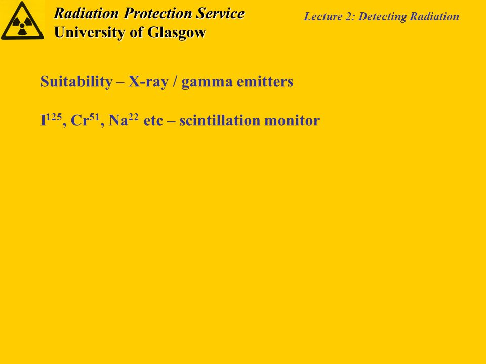 Radiation Protection Service University of Glasgow Lecture 2: Detecting Radiation Suitability – X-ray / gamma emitters I 125, Cr 51, Na 22 etc – scintillation monitor