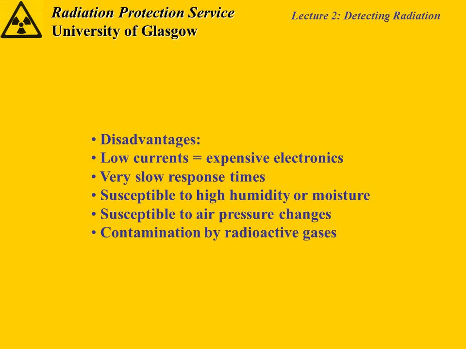 Radiation Protection Service University of Glasgow Lecture 2: Detecting Radiation Disadvantages: Low currents = expensive electronics Very slow response times Susceptible to high humidity or moisture Susceptible to air pressure changes Contamination by radioactive gases
