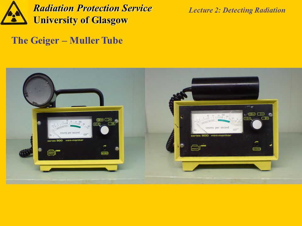 Radiation Protection Service University of Glasgow Lecture 2: Detecting Radiation The Geiger – Muller Tube