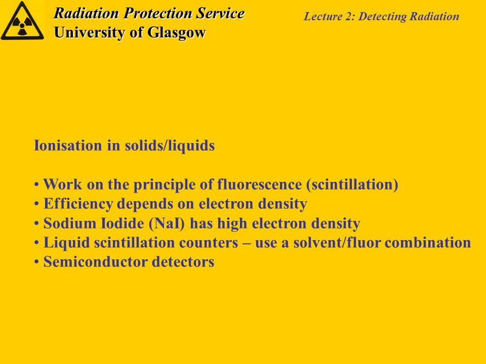 Radiation Protection Service University of Glasgow Lecture 2: Detecting Radiation Ionisation in solids/liquids Work on the principle of fluorescence (