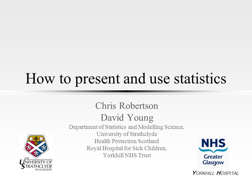 How to present and use statistics Chris Robertson David Young Department of Statistics and Modelling Science, University of Strathclyde Health Protect