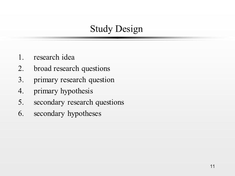 11 Study Design 1.research idea 2.broad research questions 3.primary research question 4.primary hypothesis 5.secondary research questions 6.secondary hypotheses