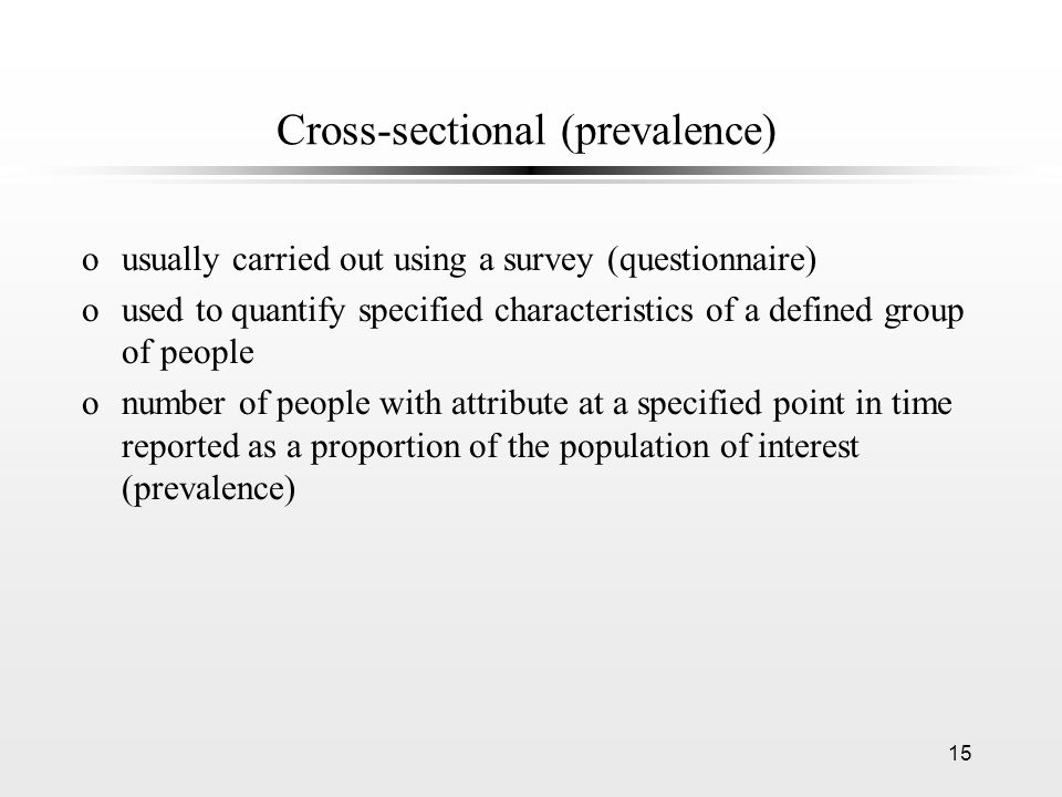 15 Cross-sectional (prevalence) ousually carried out using a survey (questionnaire) oused to quantify specified characteristics of a defined group of