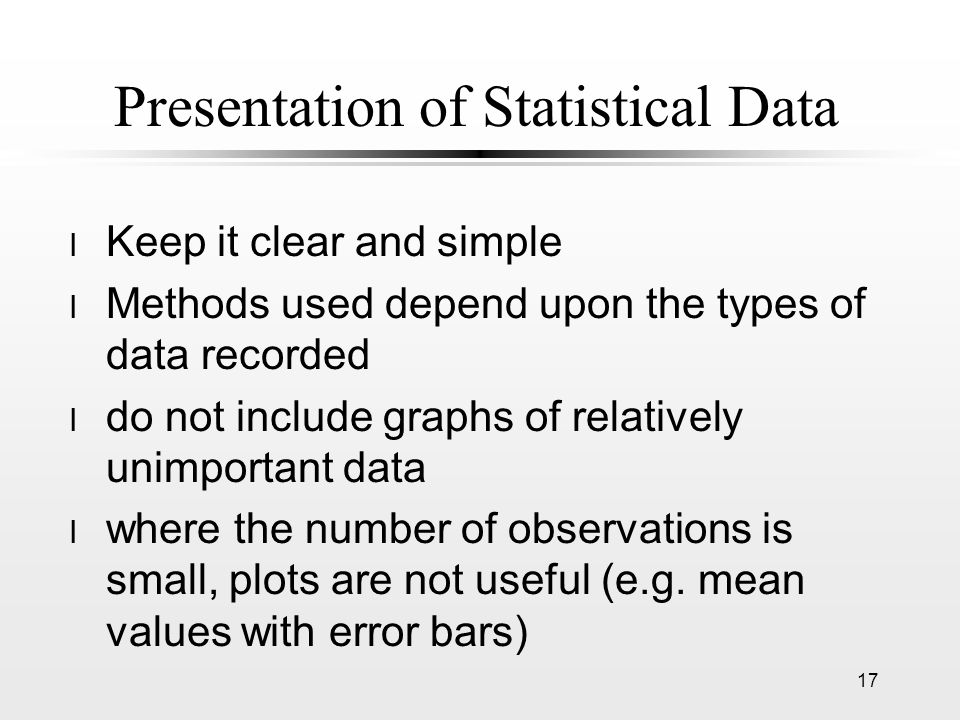 Presentation of Statistical Data l Keep it clear and simple l Methods used depend upon the types of data recorded l do not include graphs of relativel