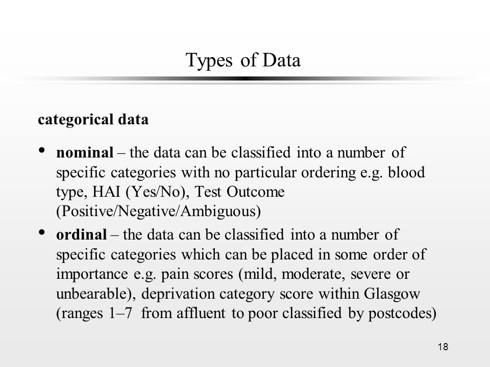 18 Types of Data categorical data nominal – the data can be classified into a number of specific categories with no particular ordering e.g. blood typ