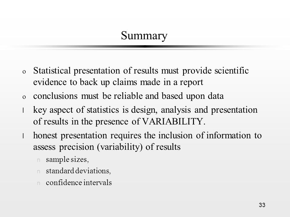 33 Summary o Statistical presentation of results must provide scientific evidence to back up claims made in a report o conclusions must be reliable and based upon data l key aspect of statistics is design, analysis and presentation of results in the presence of VARIABILITY.