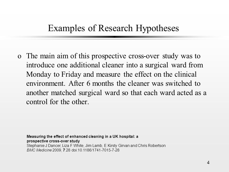 4 Examples of Research Hypotheses oThe main aim of this prospective cross-over study was to introduce one additional cleaner into a surgical ward from Monday to Friday and measure the effect on the clinical environment.