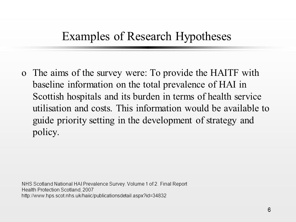 6 Examples of Research Hypotheses oThe aims of the survey were: To provide the HAITF with baseline information on the total prevalence of HAI in Scottish hospitals and its burden in terms of health service utilisation and costs.