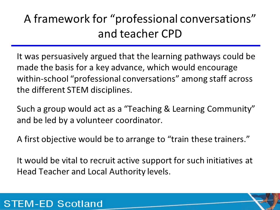 A framework for professional conversations and teacher CPD It was persuasively argued that the learning pathways could be made the basis for a key advance, which would encourage within-school professional conversations among staff across the different STEM disciplines.