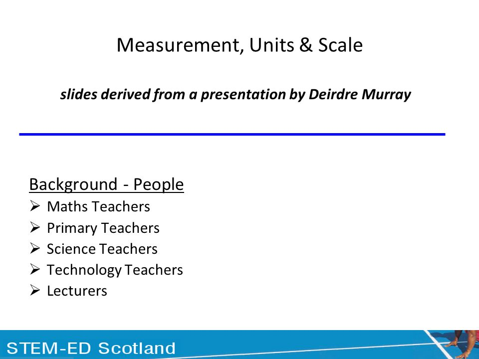 Measurement, Units & Scale slides derived from a presentation by Deirdre Murray Background - People Maths Teachers Primary Teachers Science Teachers Technology Teachers Lecturers