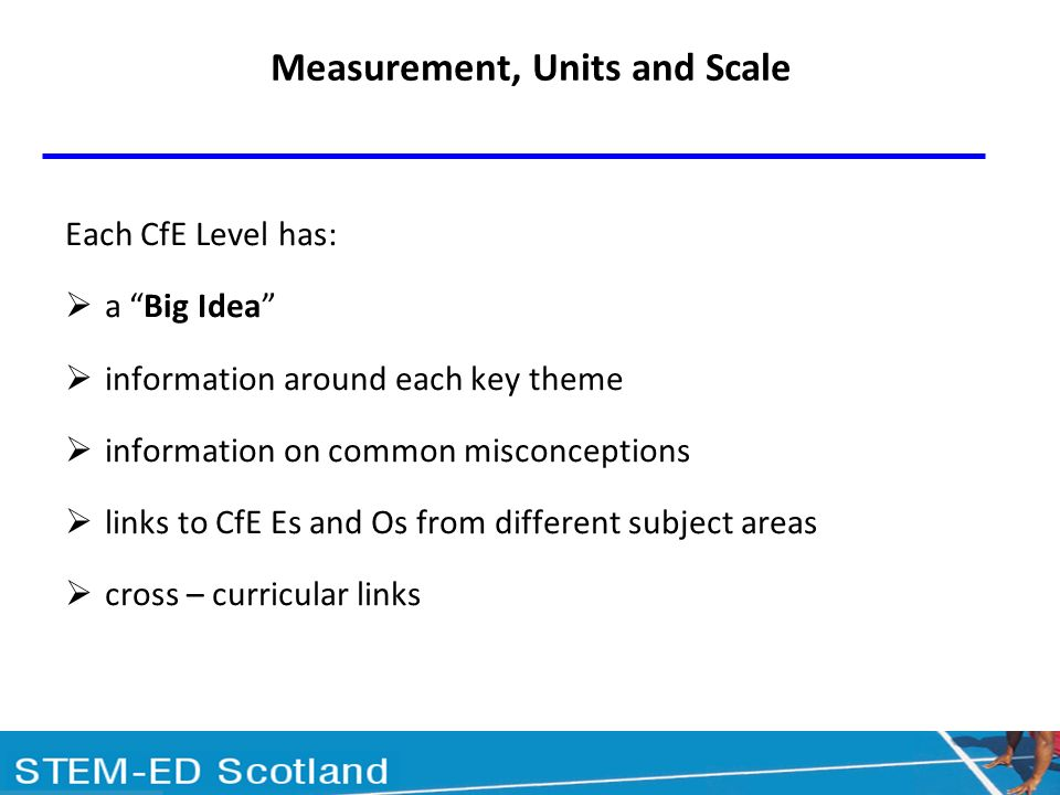 Each CfE Level has: a Big Idea information around each key theme information on common misconceptions links to CfE Es and Os from different subject areas cross – curricular links Measurement, Units and Scale