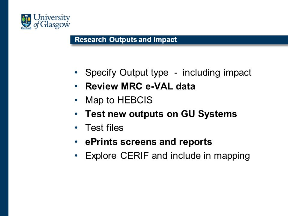 Research Outputs and Impact Specify Output type - including impact Review MRC e-VAL data Map to HEBCIS Test new outputs on GU Systems Test files ePrin