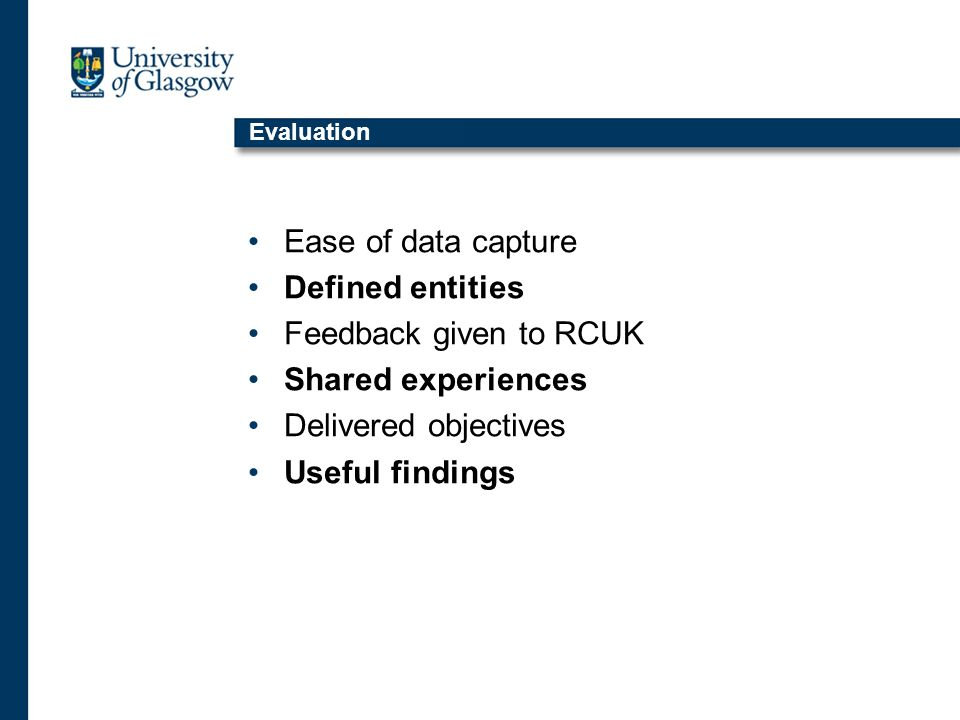 Evaluation Ease of data capture Defined entities Feedback given to RCUK Shared experiences Delivered objectives Useful findings