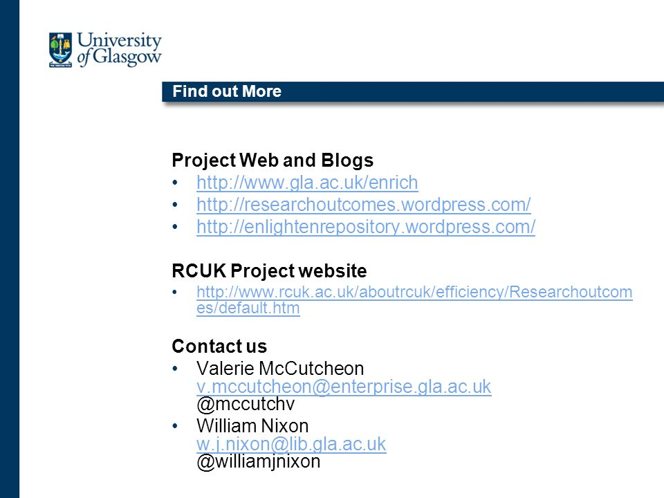 Find out More Project Web and Blogs http://www.gla.ac.uk/enrich http://researchoutcomes.wordpress.com/ http://enlightenrepository.wordpress.com/ RCUK