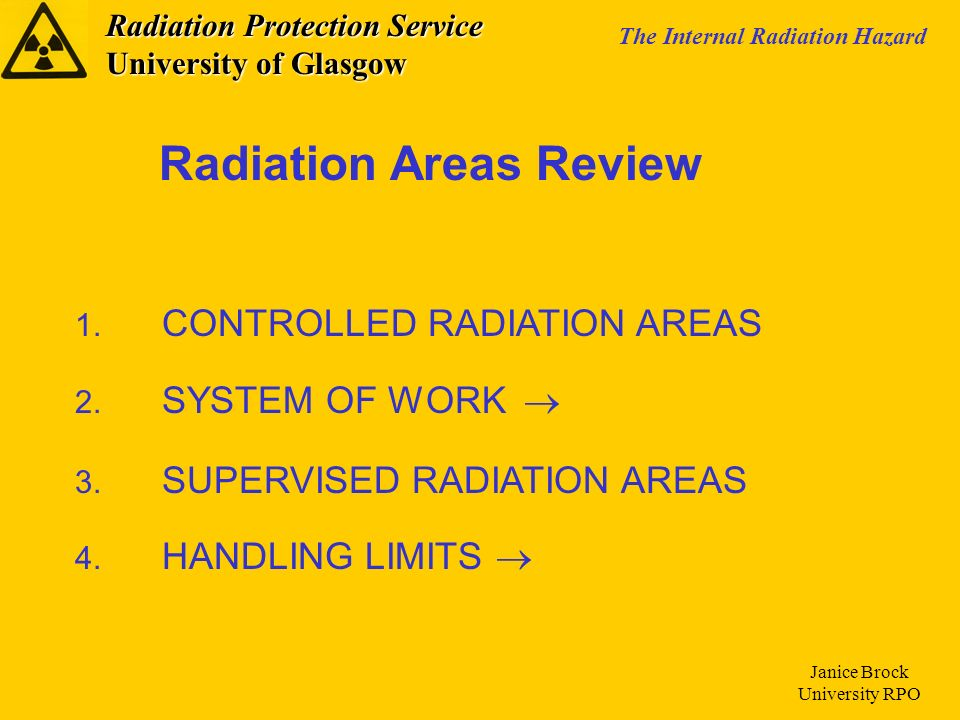 Radiation Protection Service University of Glasgow The Internal Radiation Hazard Janice Brock University RPO 1. CONTROLLED RADIATION AREAS 2. SYSTEM O