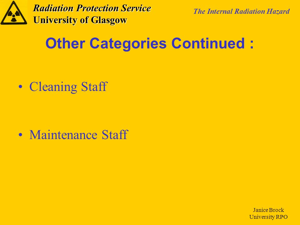 Radiation Protection Service University of Glasgow The Internal Radiation Hazard Janice Brock University RPO Other Categories Continued : Cleaning Sta