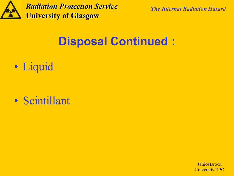 Radiation Protection Service University of Glasgow The Internal Radiation Hazard Janice Brock University RPO Liquid Scintillant Disposal Continued :