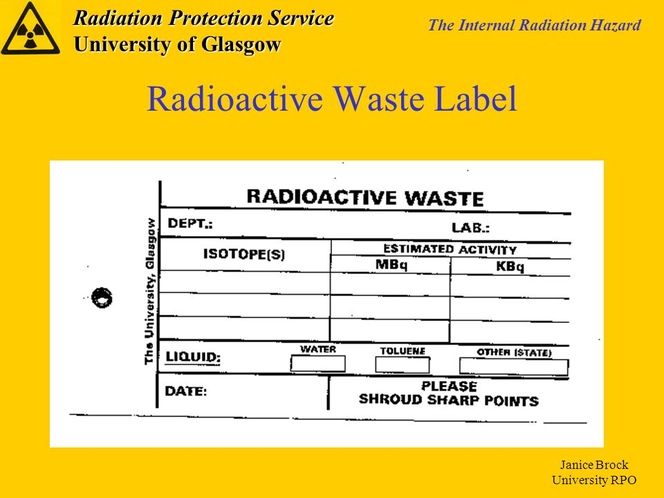 Radiation Protection Service University of Glasgow The Internal Radiation Hazard Janice Brock University RPO Radioactive Waste Label