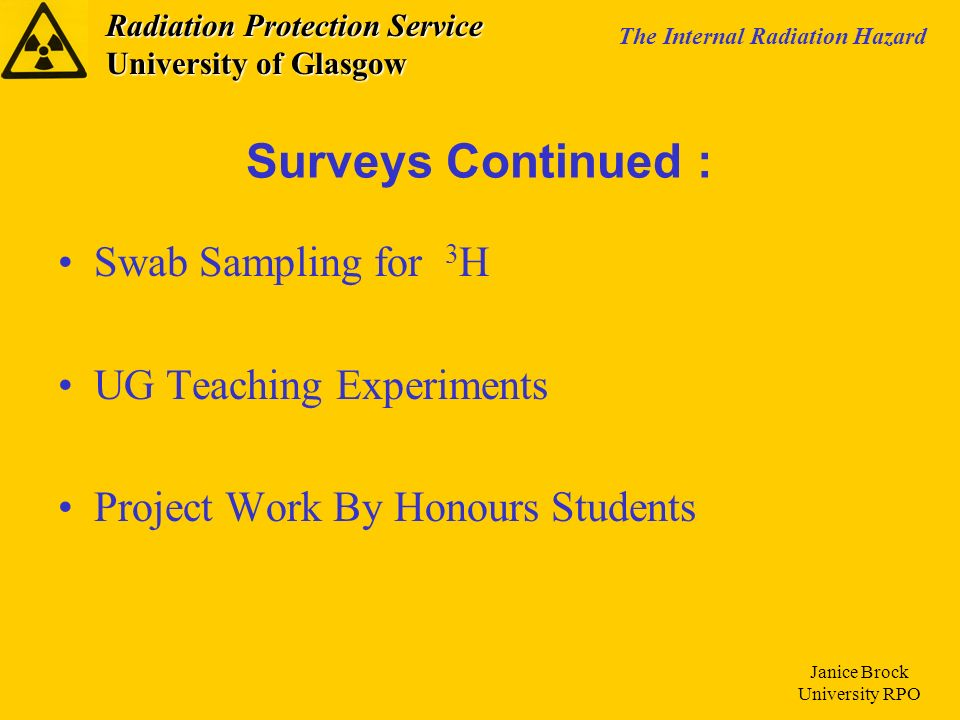 Radiation Protection Service University of Glasgow The Internal Radiation Hazard Janice Brock University RPO Swab Sampling for 3 H UG Teaching Experiments Project Work By Honours Students Surveys Continued :