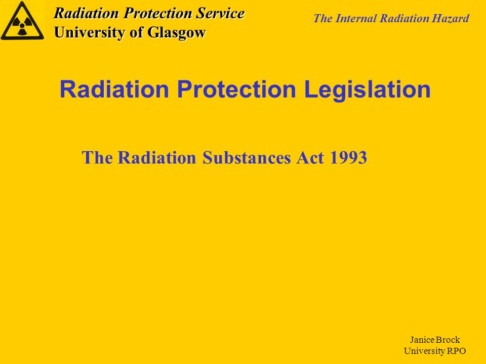Radiation Protection Service University of Glasgow The Internal Radiation Hazard Janice Brock University RPO The Ionising Radiations Regulations (IRR99), which came in to force on 1 st Jan 2000.