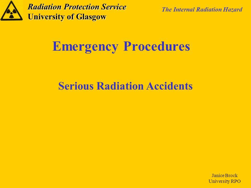 Radiation Protection Service University of Glasgow The Internal Radiation Hazard Janice Brock University RPO Emergency Procedures Serious Radiation Accidents
