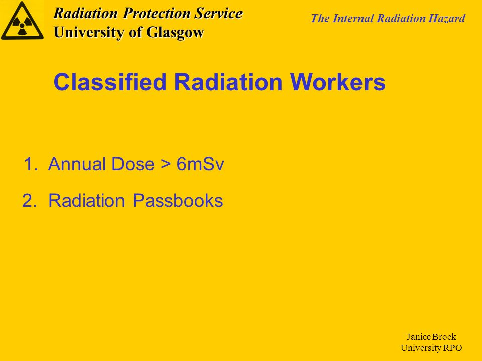 Radiation Protection Service University of Glasgow The Internal Radiation Hazard Janice Brock University RPO Technicians Aged 16-18 Pregnant Radiation Workers Visitors to the University Other Categories of Workers