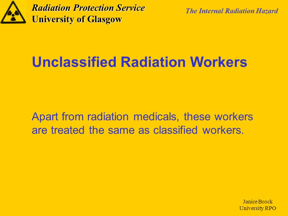 Radiation Protection Service University of Glasgow The Internal Radiation Hazard Janice Brock University RPO Unclassified Radiation Workers Apart from radiation medicals, these workers are treated the same as classified workers.
