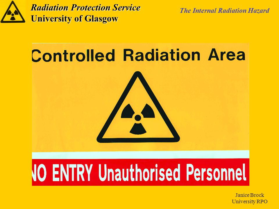 Radiation Protection Service University of Glasgow The Internal Radiation Hazard Janice Brock University RPO The Usage of Radioactive Material Ordering of Radioactive Material Record Keeping Storage