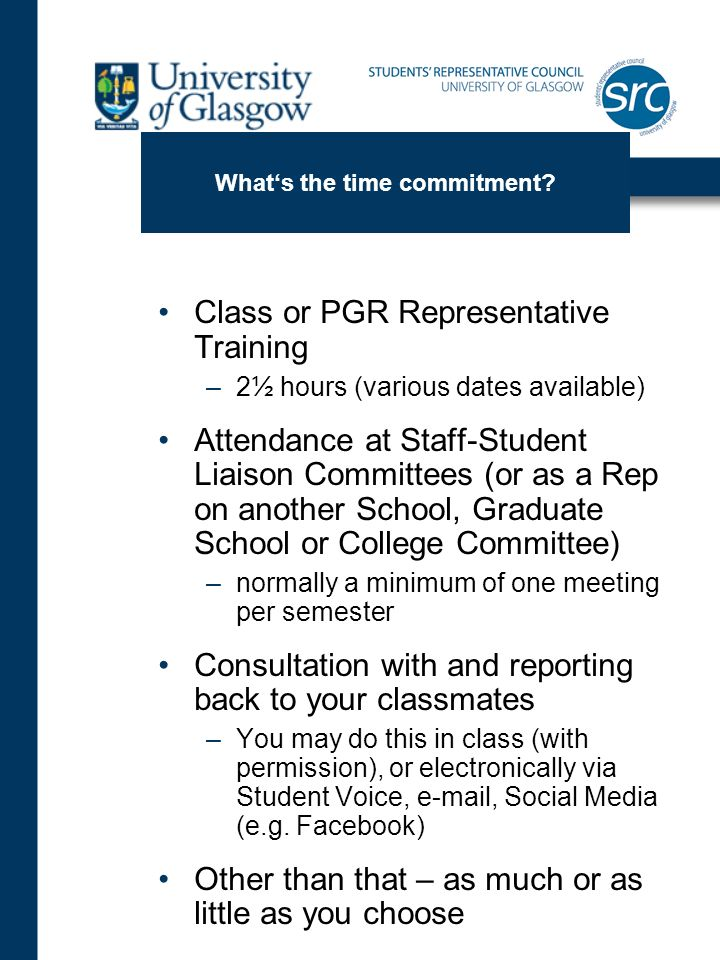 Whats the time commitment? Class or PGR Representative Training –2½ hours (various dates available) Attendance at Staff-Student Liaison Committees (or