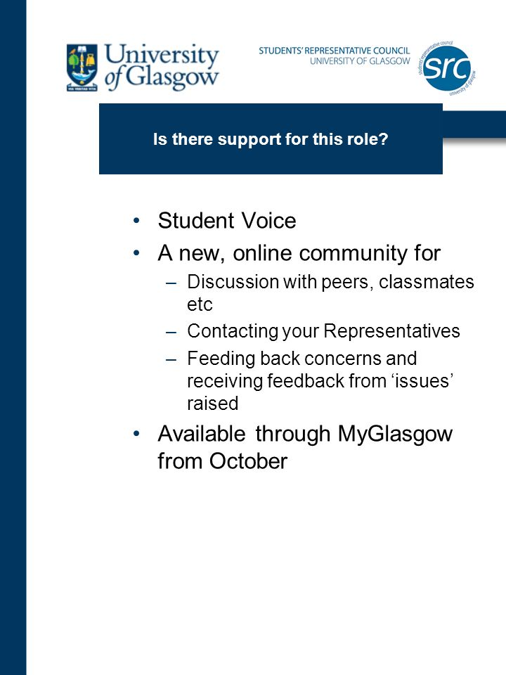 Student Voice A new, online community for –Discussion with peers, classmates etc –Contacting your Representatives –Feeding back concerns and receiving