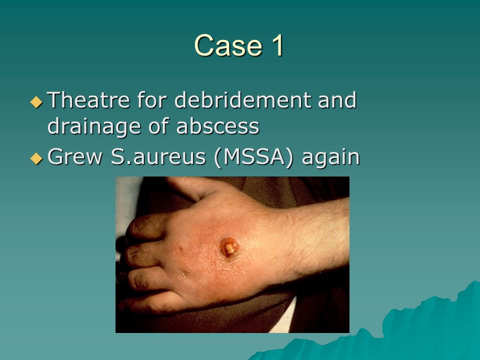 Case 1 Theatre for debridement and drainage of abscess Theatre for debridement and drainage of abscess Grew S.aureus (MSSA) again Grew S.aureus (MSSA)