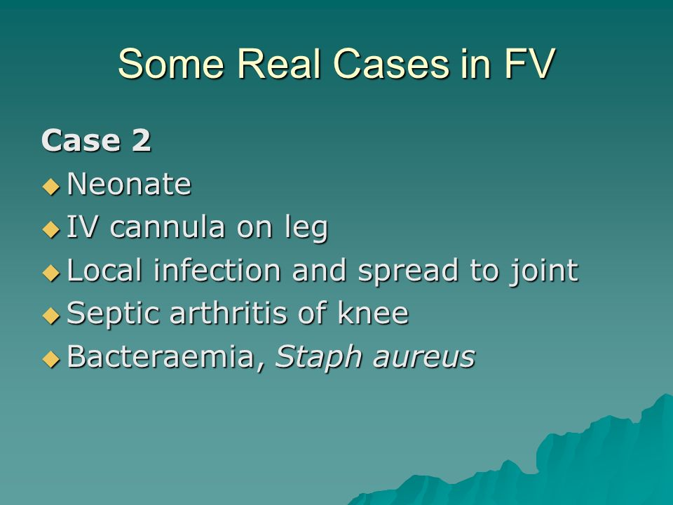 Some Real Cases in FV Case 2 Neonate Neonate IV cannula on leg IV cannula on leg Local infection and spread to joint Local infection and spread to joi