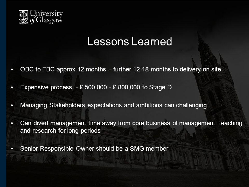 Lessons Learned OBC to FBC approx 12 months – further months to delivery on site Expensive process - £ 500,000 - £ 800,000 to Stage D Managing Stakeholders expectations and ambitions can challenging Can divert management time away from core business of management, teaching and research for long periods Senior Responsible Owner should be a SMG member