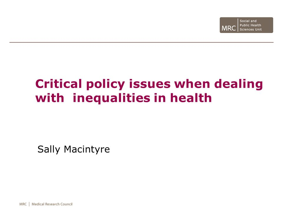 Critical policy issues when dealing with inequalities in health Sally Macintyre