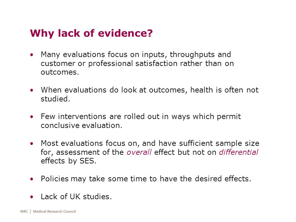Why lack of evidence? Many evaluations focus on inputs, throughputs and customer or professional satisfaction rather than on outcomes. When evaluation