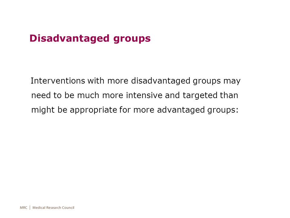 Disadvantaged groups Interventions with more disadvantaged groups may need to be much more intensive and targeted than might be appropriate for more a