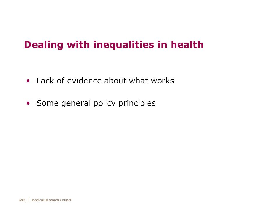 Dealing with inequalities in health Lack of evidence about what works Some general policy principles