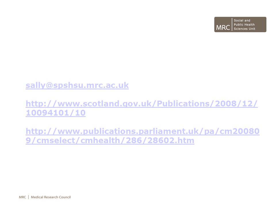 sally@spshsu.mrc.ac.uk http://www.scotland.gov.uk/Publications/2008/12/ 10094101/10 http://www.publications.parliament.uk/pa/cm20080 9/cmselect/cmheal