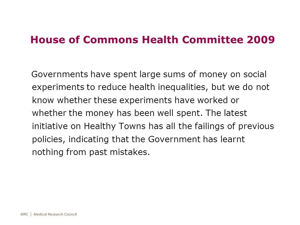 House of Commons Health Committee 2009 Governments have spent large sums of money on social experiments to reduce health inequalities, but we do not k