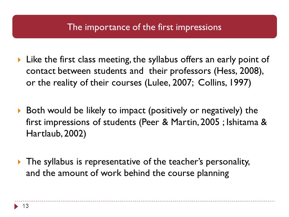 13 The importance of the first impressions Like the first class meeting, the syllabus offers an early point of contact between students and their professors (Hess, 2008), or the reality of their courses (Lulee, 2007; Collins, 1997) Both would be likely to impact (positively or negatively) the first impressions of students (Peer & Martin, 2005 ; Ishitama & Hartlaub, 2002) The syllabus is representative of the teachers personality, and the amount of work behind the course planning